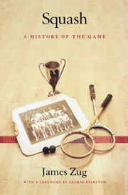 Squash - A History of the Game ebook by James Zug,George Plimpton
