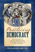 Practicing Democracy - Popular Politics in the United States from the Constitution to the Civil War ebook by Daniel Peart, Adam I. P. Smith