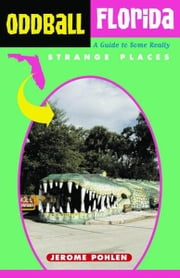 Oddball Florida: A Guide to Some Really Strange Places ebook by Pohlen, Jerome