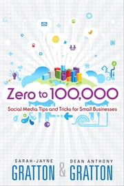 Zero to 100,000 - Social Media Tips and Tricks for Small Businesses ebook by Sarah-Jayne Gratton,Dean A. Gratton