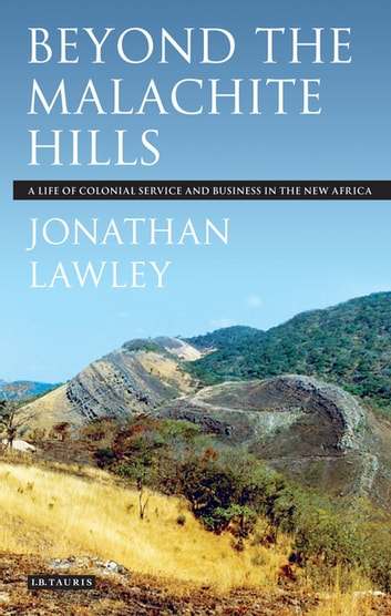 Beyond the Malachite Hills - A Life of Colonial Service and Business in the New Africa ebook by Jonathan Lawley