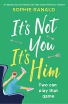 It's Not You It's Him - An absolutely hilarious and feel good romantic comedy ebook by Sophie Ranald