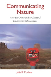Communicating Nature - How We Create and Understand Environmental Messages ebook by Julia B. Corbett