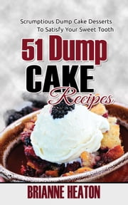 51 Dump Cake Recipes: Scrumptious Dump Cake Desserts To Satisfy Your Sweet Tooth ebook by Brianne Heaton