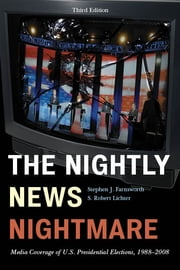 The Nightly News Nightmare - Media Coverage of U.S. Presidential Elections, 1988-2008 ebook by Stephen J. Farnsworth,Robert S. Lichter