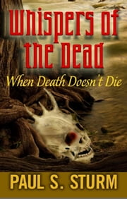 "Whispers of the Dead ""When Death Doesn't Die"" ebook by Paul S. Sturm"