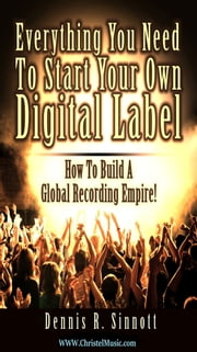 Everything You Need To Start Your Own Digital Label ebook by Dennis Sinnott