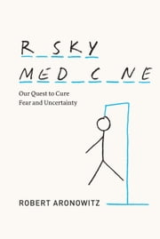 Risky Medicine - Our Quest to Cure Fear and Uncertainty ebook by Robert Aronowitz