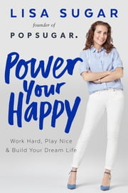 Power Your Happy - Work Hard, Play Nice & Build Your Dream Life ebook by Lisa Sugar