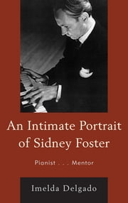 An Intimate Portrait of Sidney Foster - Pianist... Mentor ebook by Imelda Delgado