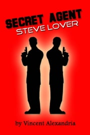Secret Agent Steve Lover ebook by Vincent Alexandria