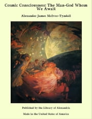 Cosmic Consciousness: The Man-God Whom We Await ebook by Alexander James McIvor-Tyndall
