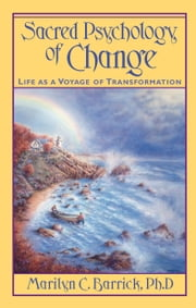 Sacred Psychology of Change - Life is a Voyage of Transformation ebook by Marilyn C. Barrick Ph.D.
