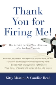 Thank You for Firing Me! - How to Catch the Next Wave of Success After You Lose Your Job ebook by Kitty Martini, Candice Reed