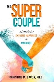 The Super Couple - A Formula for Extreme Happiness in Marriage ebook by Christine Bacon Ph.D.