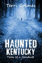 Haunted Kentucky: Tales of a Conduit ebook by Terri Grimes