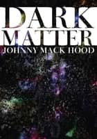 Dark Matter ebook by Johnny Mack Hood