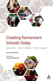 Creating Tomorrow's Schools Today - Education - Our Children - Their Futures ebook by Richard Gerver