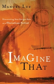 Imagine That - Discovering Your Unique Role as a Christian Artist ebook by Manuel Luz