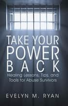Take Your Power Back - Healing Lessons, Tips, and Tools for Abuse Survivors ebook by Evelyn M. Ryan