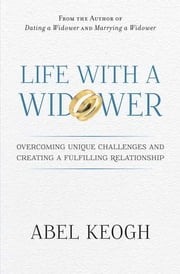 Life with a Widower - Overcoming Unique Challenges and Creating a Fulfilling Relationship ebook by Abel Keogh