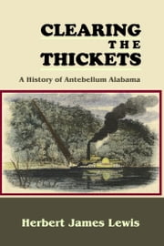 Clearing the Thickets: A History of Antebellum Alabama ebook by Herbert James Lewis