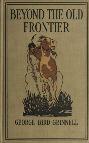 Beyond the Old Frontier - - Adventures of Indian-Fighters, Hunters, and Fur-Traders ebook by George Bird Grinnell