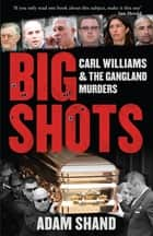 Big Shots - Carl Williams and the Gangland Murders ebook by Adam Shand