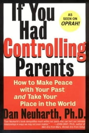 If You Had Controlling Parents - How to Make Peace with Your Past and Take Your Place in the World ebook by Dan Neuharth