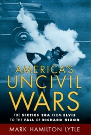 America's Uncivil Wars - The Sixties Era from Elvis to the Fall of Richard Nixon ebook by Mark Hamilton Lytle