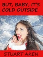 But, Baby, It's Cold Outside ebook by Stuart Aken