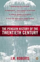 The Penguin History of the Twentieth Century - The History of the World, 1901 to the Present eBook by J M Roberts