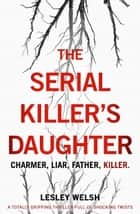 The Serial Killer's Daughter - A totally gripping thriller full of shocking twists ebook by Lesley Welsh