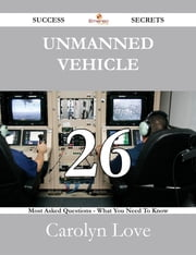 Unmanned vehicle 26 Success Secrets - 26 Most Asked Questions On Unmanned vehicle - What You Need To Know ebook by Carolyn Love