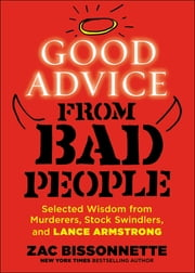 Good Advice from Bad People - Selected Wisdom from Murderers, Stock Swindlers, and Lance Armstrong ebook by Zac Bissonnette
