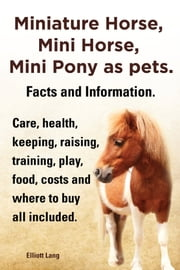 Miniature Horse, Mini Horse, Mini Pony as pets. Facts and Information. Care, health, keeping, raising, training, play, food, costs and where to buy all included. ebook by Elliott Lang