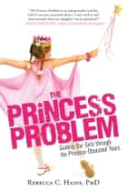 The Princess Problem - Guiding Our Girls through the Princess-Obsessed Years ebook by Rebecca Hains
