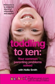 Toddling to Ten - Your Common Parenting Problems Solved: The Netmums Guide to the Challenges of Childhood ebook by Hollie Smith,Siobhan Freegard,Netmums