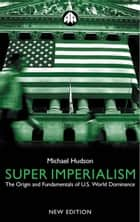 Super Imperialism - The Origin and Fundamentals of U.S. World Dominance ebook by Michael Hudson