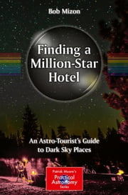 Finding a Million-Star Hotel - An Astro-Tourist's Guide to Dark Sky Places ebook by Bob Mizon