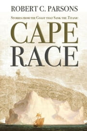 Cape Race - Stories from the Coast that Sank the Titanic ebook by Robert C. Parsons