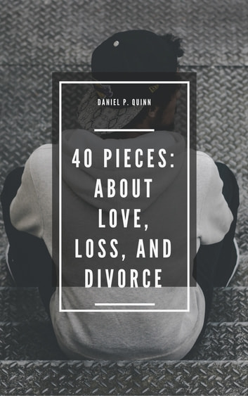 40 Pieces: About Love, Loss, and Divorce ebook by Daniel P. Quinn