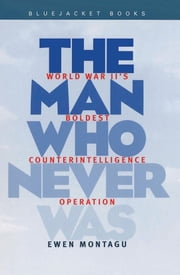 The Man Who Never Was - World War II's Boldest Counterintelligence Operation ebook by Ewen Montagu