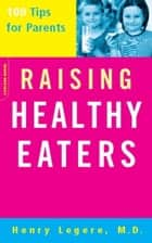 Raising Healthy Eaters - 100 Tips For Parents ebook by Henry Legere