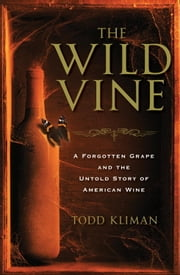 The Wild Vine - A Forgotten Grape and the Untold Story of American Wine ebook by Todd Kliman