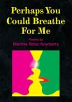 Perhaps You Could Breathe for Me ebook by Martina Reisz Newberry