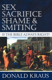 Sex, Sacrifice, Shame, and Smiting - Is the Bible Always Right? ebook by Donald Kraus
