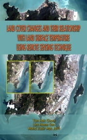 Land Cover Changes and Their Relationship with Land Surface Temperature Using Remote Sensing Technique ebook by Tan Kok Chooi,Lim Hwee San,Mohd Zubir Mat Jafri
