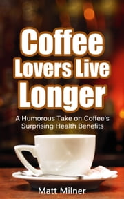 Coffee Lovers Live Longer: a humorous take on coffee's surprising health benefits ebook by Matt Milner