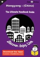 Ultimate Handbook Guide to Hengyang : (China) Travel Guide ebook by Nina Chandler